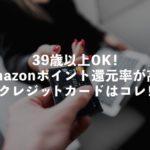 39歳以上の方も作れるAmazonポイント還元率の高いクレジットカード_アイキャッチ